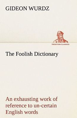 Kartonierter Einband The Foolish Dictionary An exhausting work of reference to un-certain English words, their origin, meaning, legitimate and illegitimate use, confused by a few pictures [not included] von Gideon Wurdz