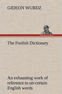 Fester Einband The Foolish Dictionary An exhausting work of reference to un-certain English words, their origin, meaning, legitimate and illegitimate use, confused by a few pictures [not included] von Gideon Wurdz