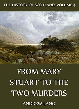 E-Book (epub) The History Of Scotland - Volume 4: From Mary Stuart To The Two Murders von Andrew Lang