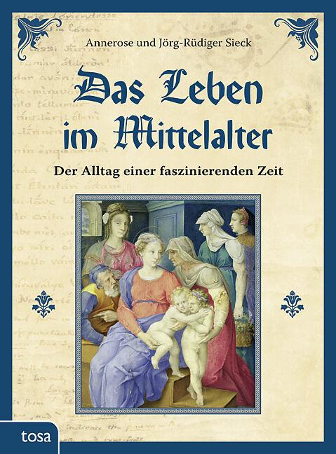 Das Leben im Mittelalter - Annerose Sieck, Jörg-Rüdiger