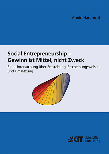 Social Entrepreneurship - Gewinn ist Mittel, nicht Zweck : eine Untersuchung über Entstehung, Erscheinungsweisen und Umsetzung [Versione tedesca]