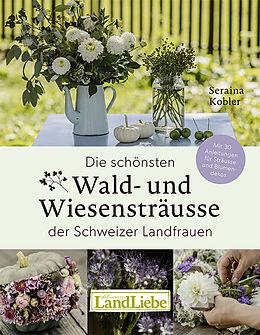 Fester Einband Die schönsten Wald- und Wiesensträusse der Schweizer Landfrauen von Seraina Kobler, Tina Sturzenegger