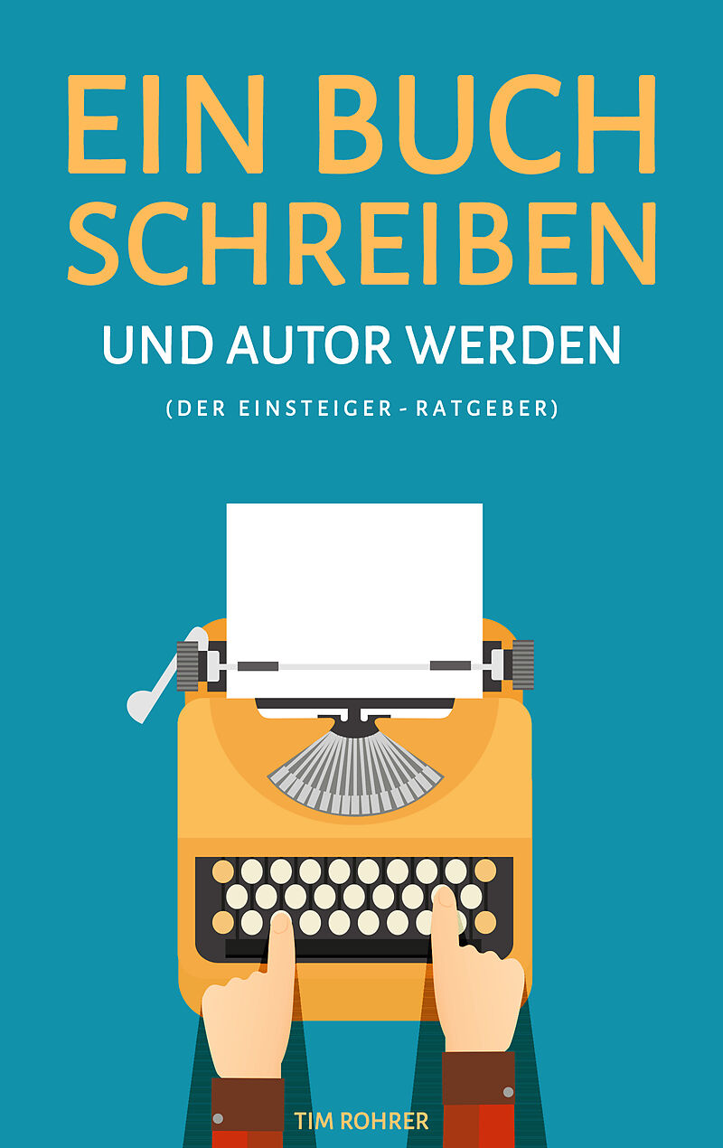 Ein Buch Schreiben Und Autor Werden Der Einsteiger Ratgeber Tim
