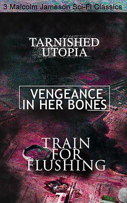 E-Book (epub) Tarnished Utopia, Vengeance in Her Bones & Train for Flushing - 3 Malcolm Jameson Sci-Fi Classics von Malcolm Jameson