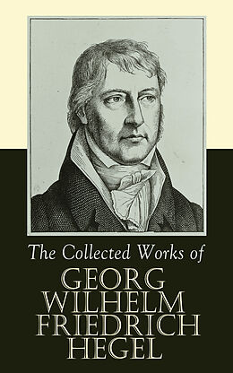 E-Book (epub) The Collected Works of Georg Wilhelm Friedrich Hegel von Georg Wilhelm Friedrich Hegel
