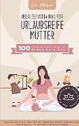 Überlebenstraining für urlaubsreife Mütter - 100 einfache Praxis-Ideen für die Bucket List für Mamas