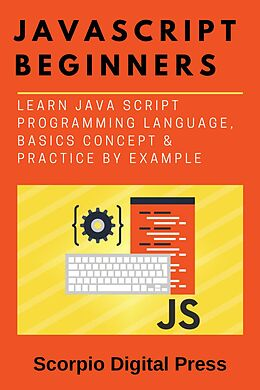 E-Book (epub) JavaScript Beginners Learn Java Script Programming Language, Basics Concept & Practice by Example von Scorpio Digital Press